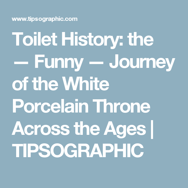 Toilet History: the — Funny — Journey of the White Porcelain Throne Across the Ages   TIPSOGRAPHIC