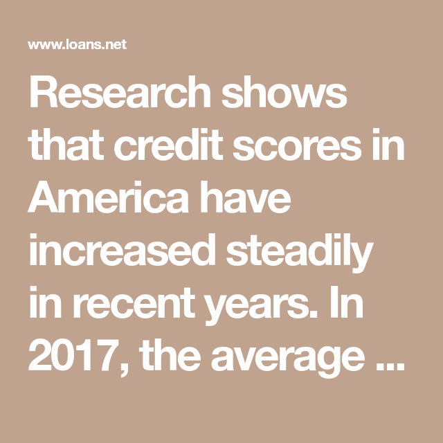 Research Shows That Credit Scores In America Have Increased Steadily In Recent Years In 2017 The Average Cit In 2020 Credit Score Personal Loans Healthy Credit Score