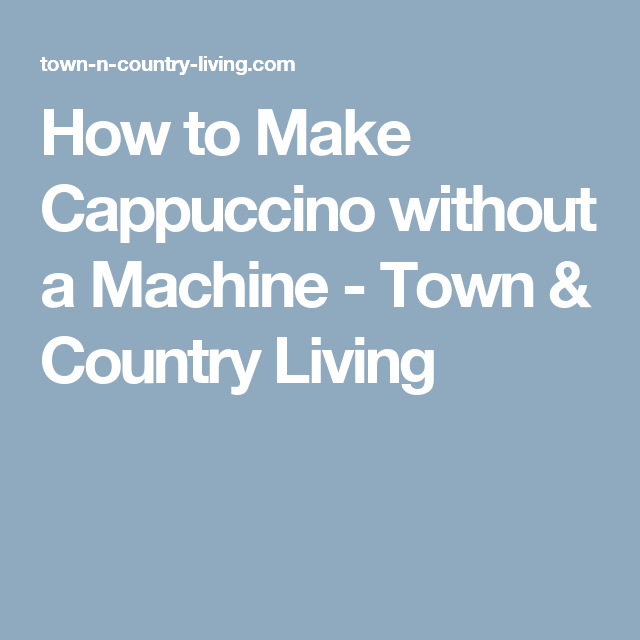 How to Make Cappuccino without a Machine - Town & Country Living