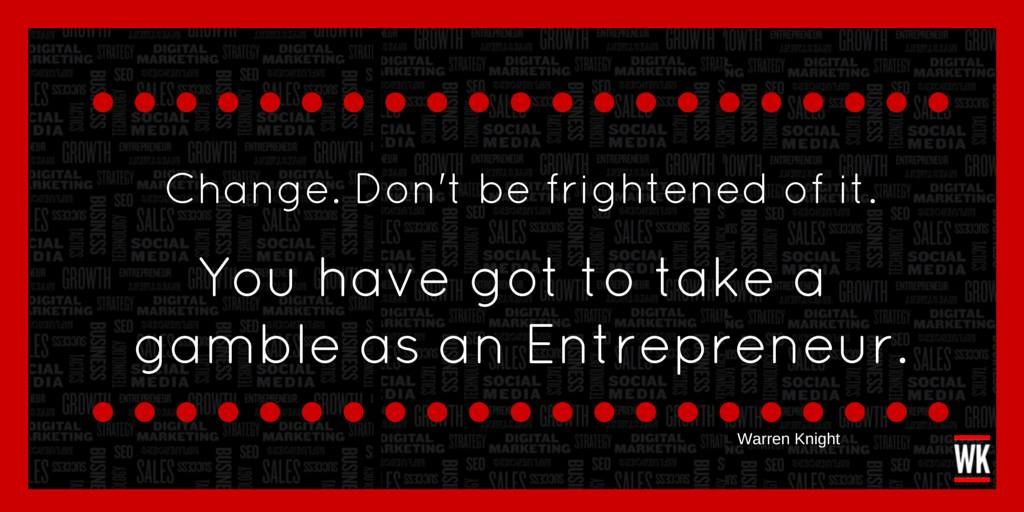 """""""Change. Don't be frightened of it. You have got to take a gamble as an Entrepreneur."""" - Warren Knight"""