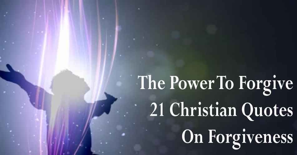 The Power To Forgive - 21 Christian Quotes On Forgiveness ...