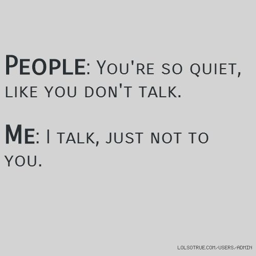 People Youre So Quiet Like You Dont Talk Me I Talk Just Not