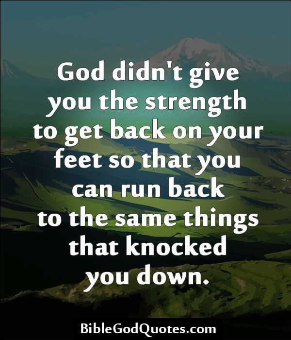 Biblegodquotes Com God Didn T Give You The Strength To Get Back On Your Feet So That You Can Run Back To The Same With Images Quotes About
