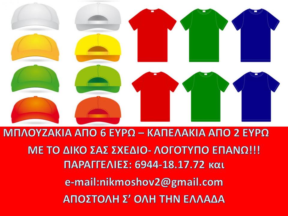 ΜΠΛΟΥΖΑΚΙΑ ΑΠΟ 6 ΕΥΡΩ – ΚΑΠΕΛΑΚΙΑ ΑΠΟ 2 ΕΥΡΩ  ΜΕ ΤΟ ΔΙΚΟ ΣΑΣ ΣΧΕΔΙΟ- ΛΟΓΟΤΥΠΟ ΕΠΑΝΩ!!!  ΠΑΡΑΓΓΕΛΙΕΣ: 6944-18.17.72 και  e-mail:nikmoshov2@gmail.com  AΠΟΣΤΟΛΗ Σ' ΟΛΗ ΤΗΝ ΕΛΛΑΔΑ
