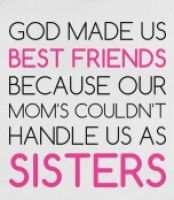 God Made Us Best Friends Because He Knew Out Moms Couldnt Handle Us
