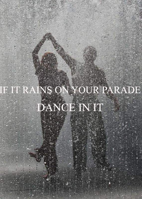 If it rains on your parade, dance in it. | Rain quotes ...