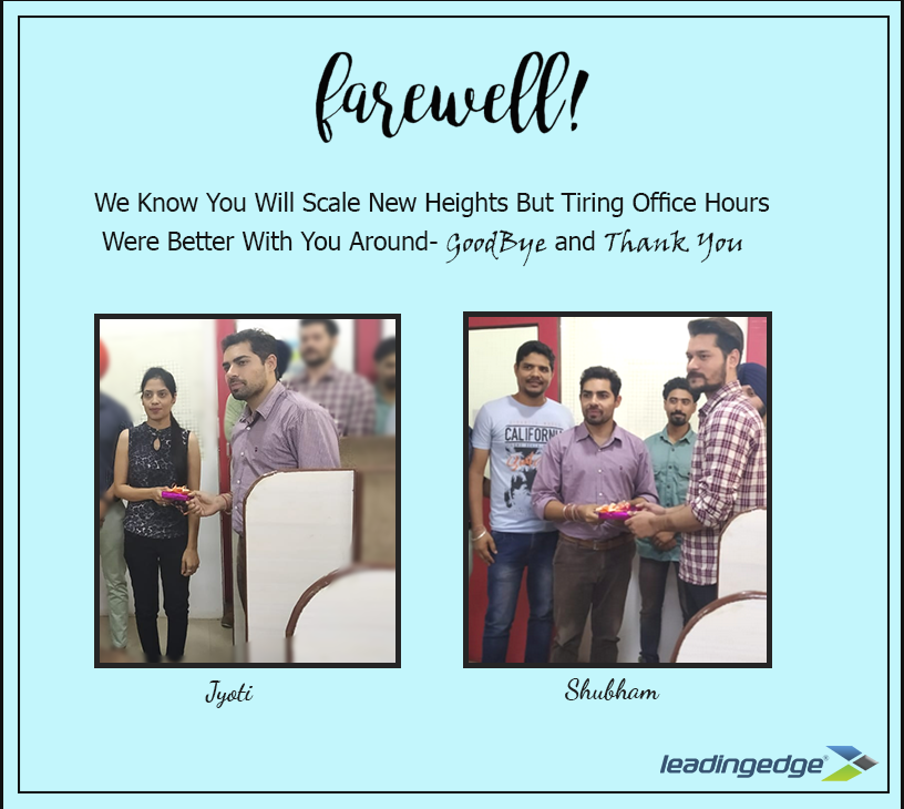 Leading Edge Info Solutions Farewell Leading Edge Will always remember your great contribution to its growth. It is a feeling of sadness to see You go, and yet happiness to see you extending your career boundaries. Thank you Mr. Shubham and Ms. Jyoti for all the support and goodwill you have shown to this company. We wish you boundless success wherever you go. Farewell.