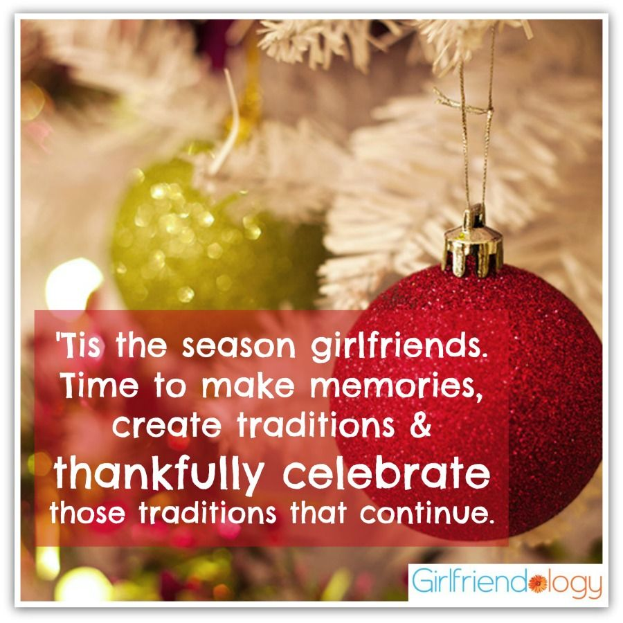 'Tis the season girlfriends. Time to make memories, create traditions and thankfully celebrate those traditions that continue.