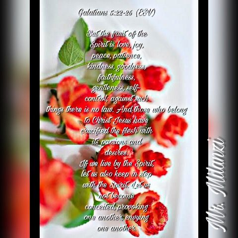 Galatians 5:22-26English Standard Version (ESV)  22 But the fruit of the Spirit is love, joy, peace, patience, kindness, goodness, faithfulness, 23 gentleness, self-control; against such things there is no law. 24 And those who belong to Christ Jesus have crucified the flesh with its passions and desires.  25 If we live by the Spirit, let us also keep in step with the Spirit. 26 Let us not become conceited, provoking one another, envying one another.