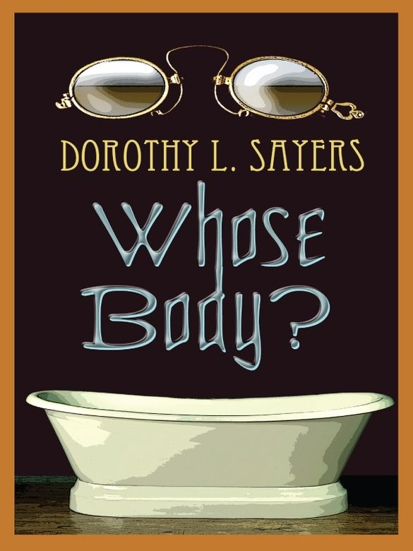 Whose Body? by Dorothy L. Sayers  There's a corpse in the bathtub, wearing nothing but a pair of pince-nez spectacles. Enter Lord Peter Wimsey, the original gentleman sleuth. Urged to investigate by his mother, the Dowager Duchess of Denver, Lord Peter quickly ascertains that the sudden disappearance of a well-known financier is in some way connected to the body in the bathroom. But discovering exactly which way they're related leads the amateur detective on a...