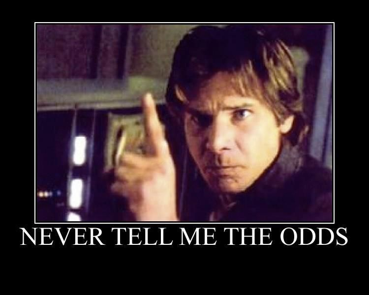 """Never tell me the odds!""  --Han Solo"
