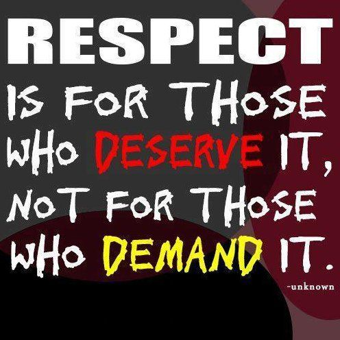 "Lol, I don't necessarily agree with this, I think people deserve respect because they are people. Disrespect is earned and so is disgust. What makes me laugh is the people who say things like, ""You WILL respect me!"" who are usually doing things disrespectful and that earn disrespect. :) That's just my experience. :)"