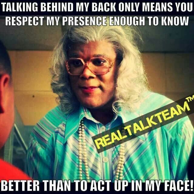 Love Madea. Going through this RIGHT now. Grow up people ...
