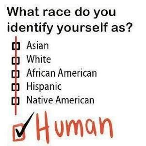 This is how the world should be, ONE race, Human!    By: The secret to humor is surprise.