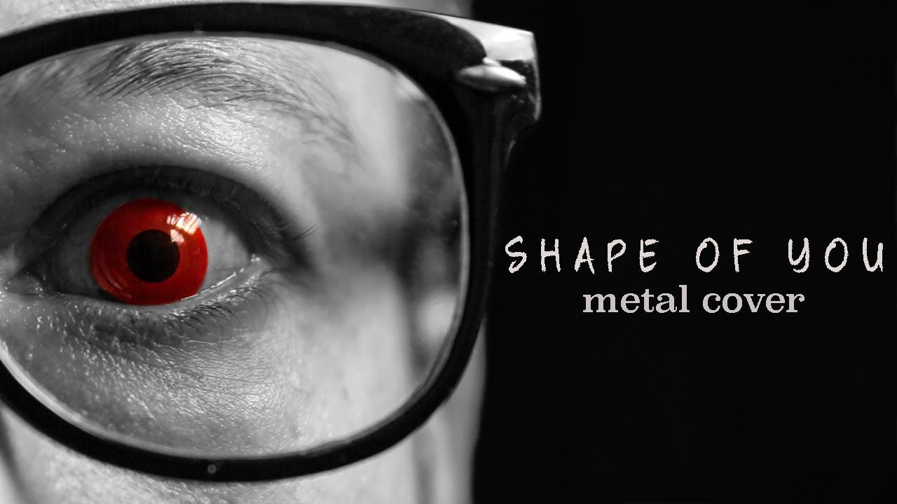 Ed Sheeran Shape Of You Metal Cover By Leo Moracchioli Ed Sheeran Shape Of You Music Covers