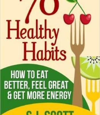 S.J. Scott – 70 Healthy Habits – How To Eat Better Feel Great Get More Energy And Live A Healthy Lifestyle PDF