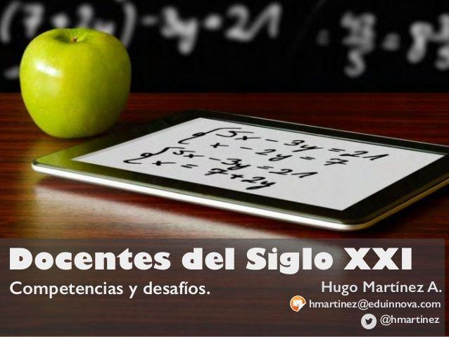 Docentes del siglo XXI. Competencias y Desafíos by Hugo Martínez via slideshare