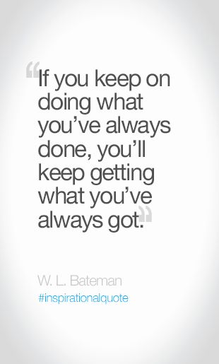If You Keep On Doing What You Ve Always Done You Ll Keep Getting