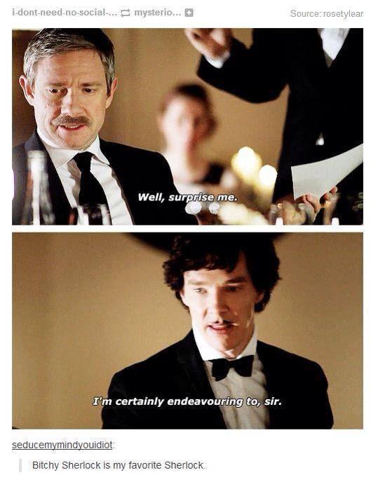 I think drunk Sherlock  is mine but bitchey Sherlock is a close second