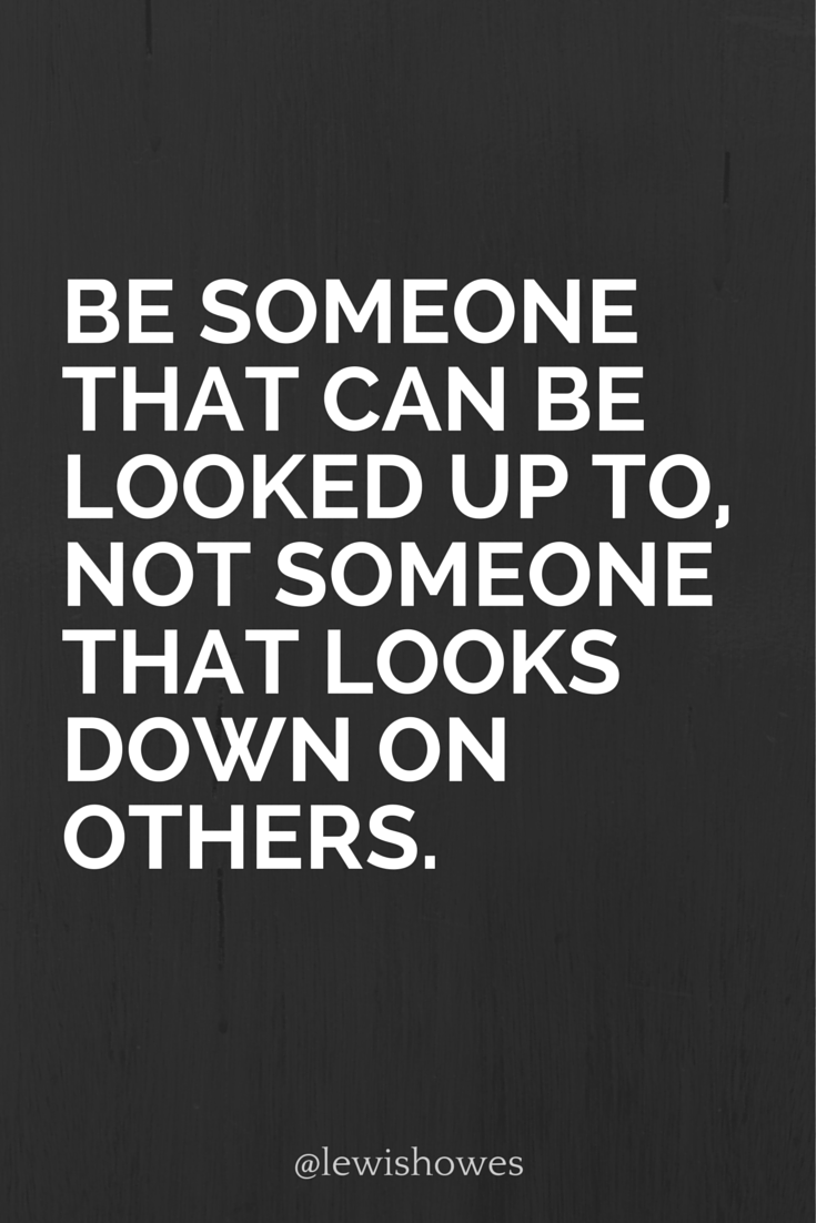 Be Someone That Can Be Looked Up To Not Someone That Looks Down On Others Lewishowes Cool Words Words Inspirational Quotes
