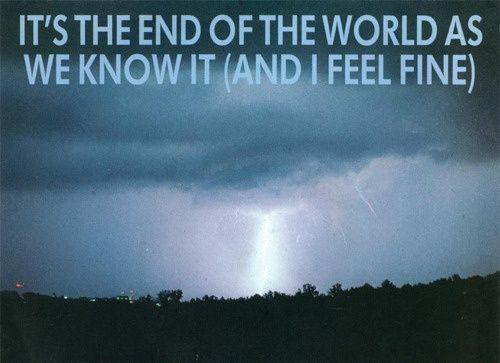 It S The End Of The World As We Know It And I Feel Fine Rem Lyrics Rem Lyrics End Of The World Feelings
