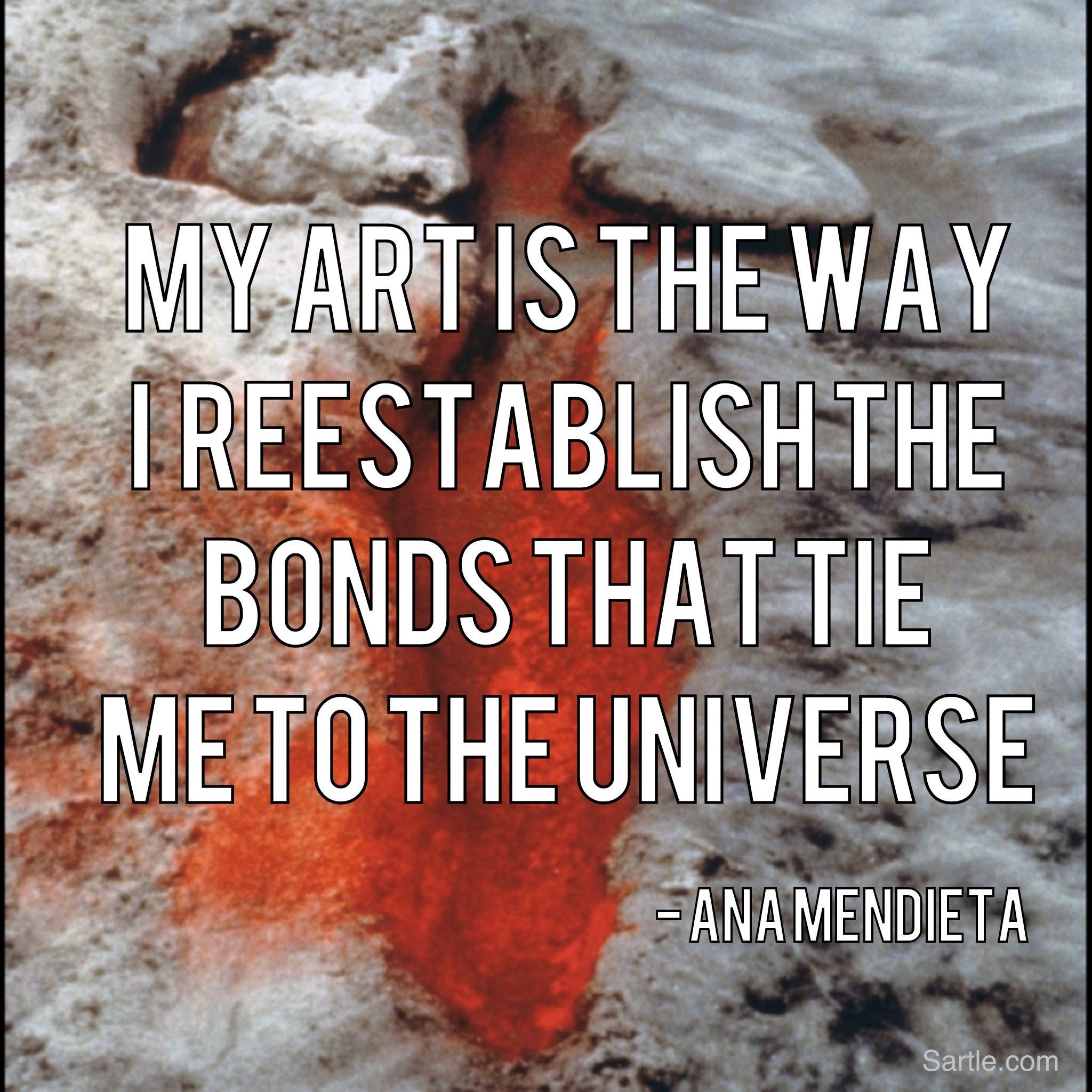 My Art is the Way I Reestablish the Bonds that Tie Me to the Universe - Ana Mendieta. Quote