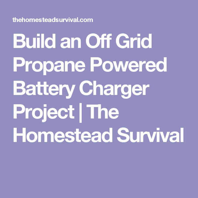 Build an Off Grid Propane Powered Battery Charger Project | The Homestead Survival