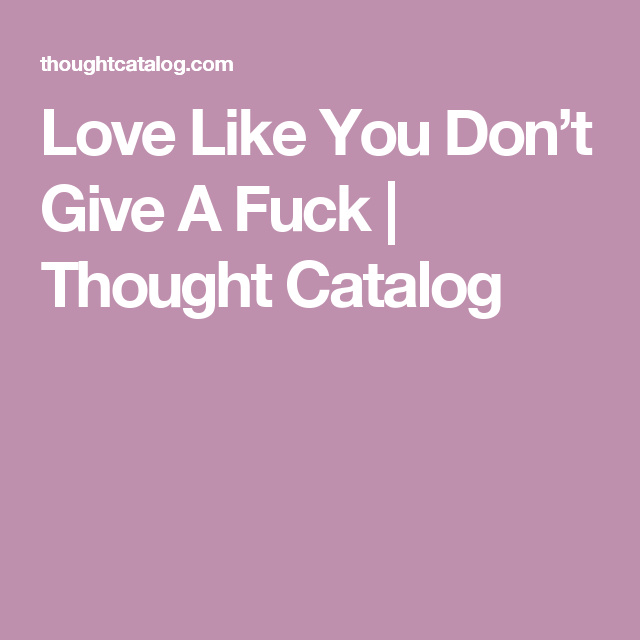 Love Like You Don't Give A Fuck | Thought Catalog