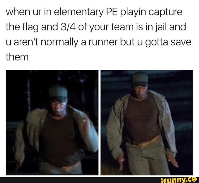 When ur in elementary PE playin capture the flag and 3/4 of your team is in jail and u aren't normally a runner but u gotta save them - )