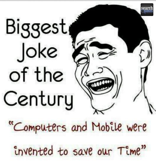 Biggest Joke Of The Century Computers And Mobile Were Invented To Save Our Time Joke Quotes More At Www Really Funny Pictures Big Joke Fun Quotes Funny