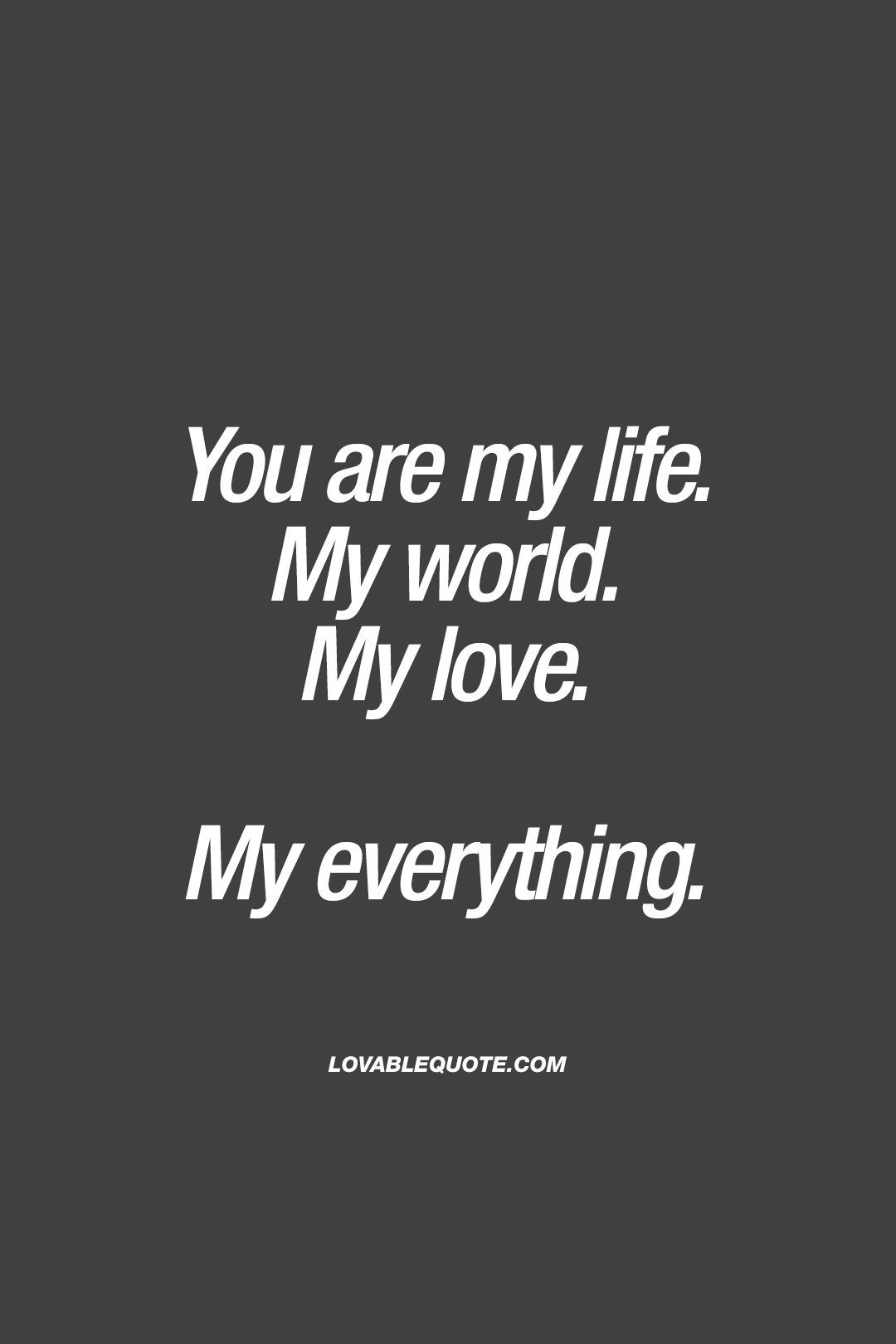 You are my life My world My love My everything ❤ Lovable Quote