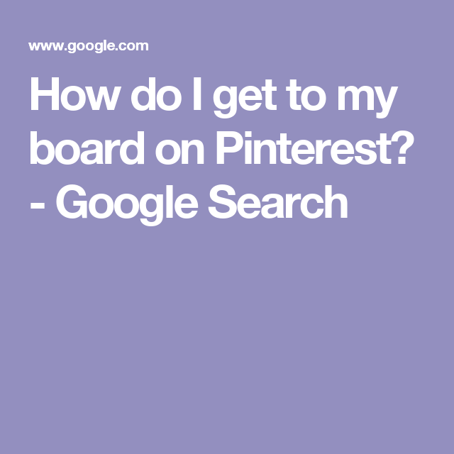 How do I get to my board on Pinterest? - Google Search