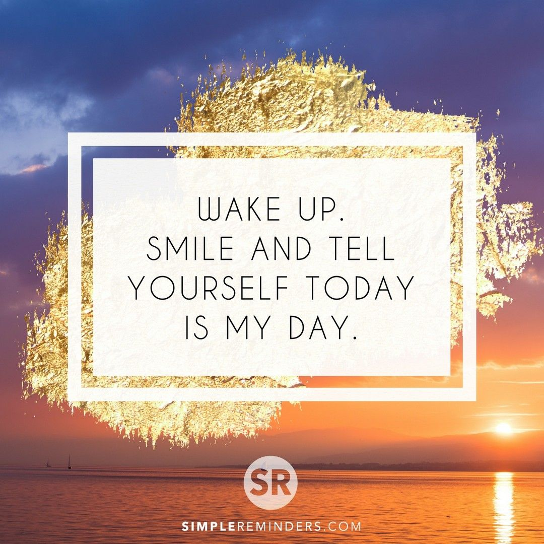 Wake Up Smile And Tell Yourself Today Is My Day Mysimplereminders Bryantmcgill Jenniyoungmcgill Simplerem Told You So Wake Up Happy Quotes Inspirational