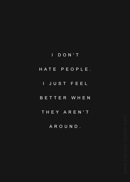 I don t hate people. I just feel better when they aren t around ... 6c93029fb39c