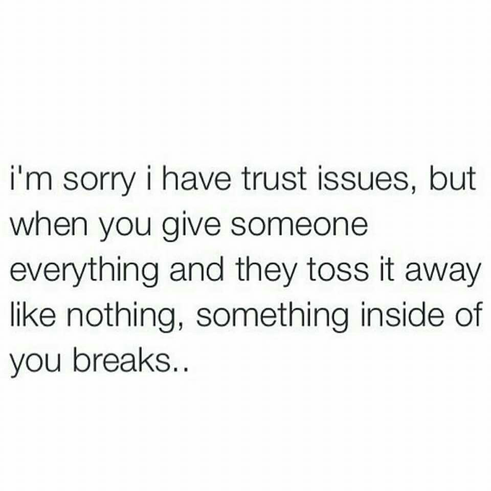 I M Sorry I Have Trust Issues But When You Give Someone Everything And They Toss It Away Like Nothing Something Inside Trust Issues Thoughts And Feelings Words