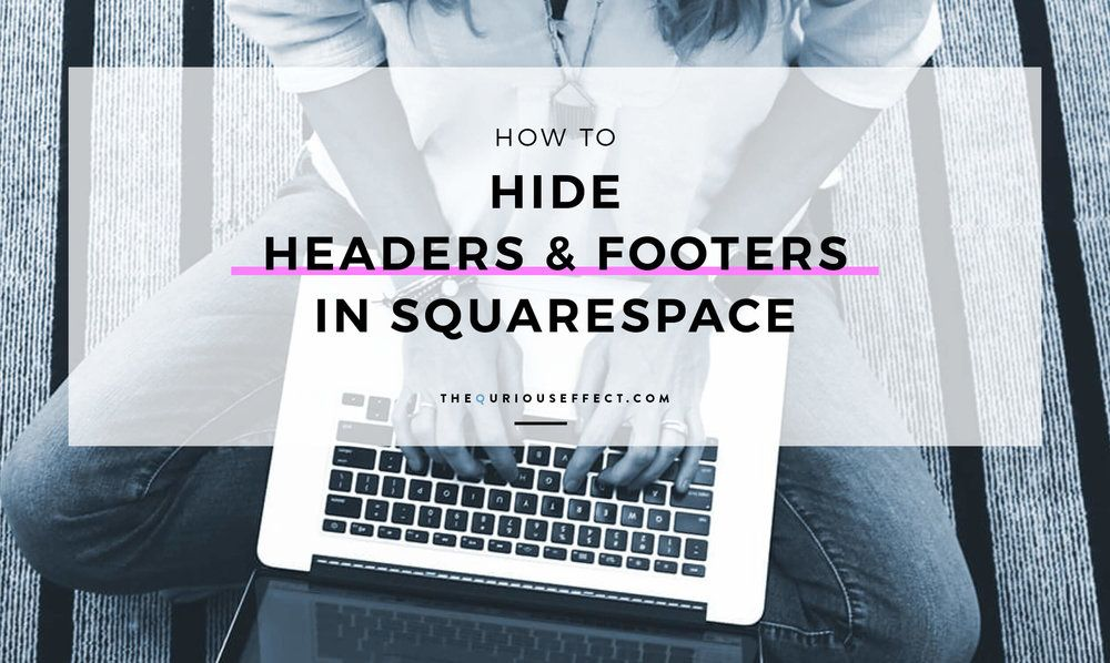 How to Hide Headers and Footers in Squarespace | Blogging with