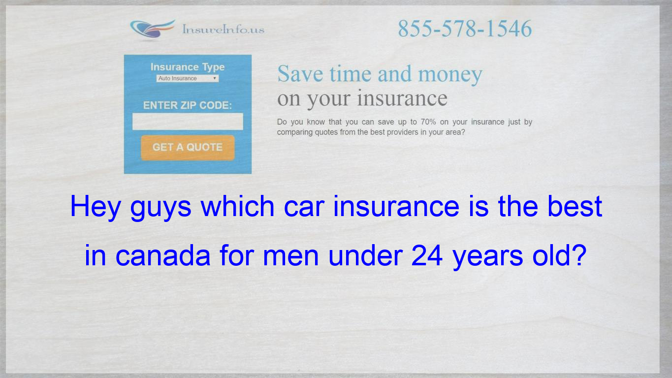Hey Guys Which Car Insurance Is The Best In Canada For Men Under 24 Years Old Company Quotes Compare Quotes Insurance Quotes
