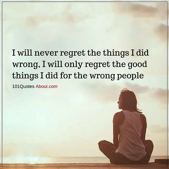 101 Quotes About Everything I Will Never Regret The Things I Did Wrong I Will Only Regret The Good Things Regret Quotes Quotes About Everything People Quotes