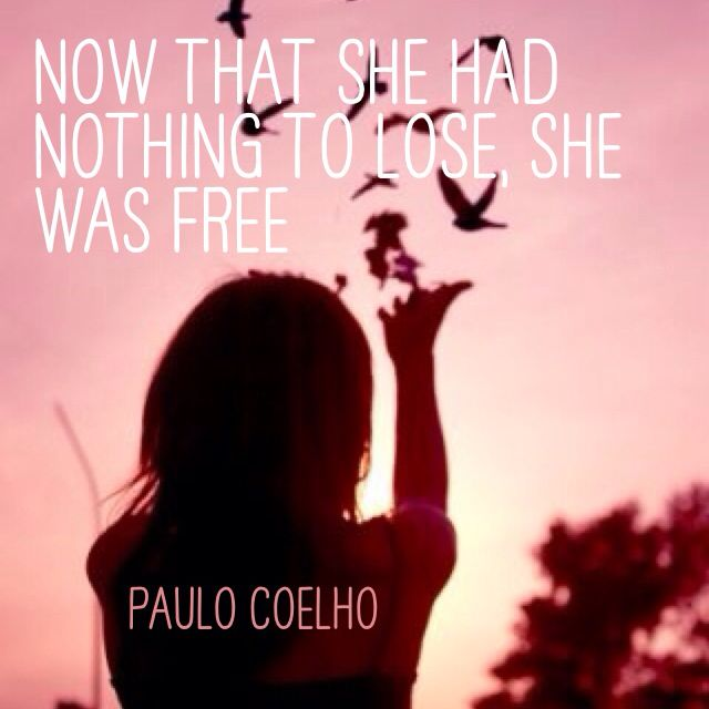 Now that she had nothing to lose, she was free Paulo Coelho ...