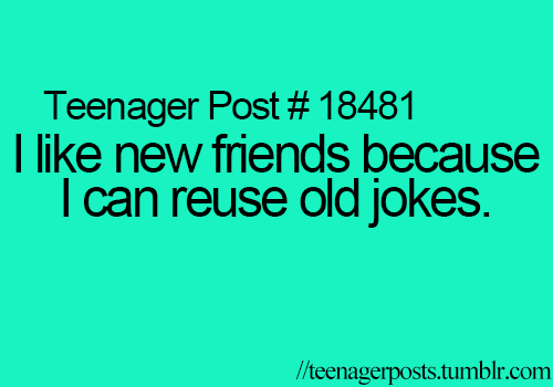 I just reuse old jokes anyways, because new friends mean socializing *shudders in disgust*