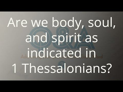 Are we body, soul, and spirit as indicated in 1 Thessalonians?