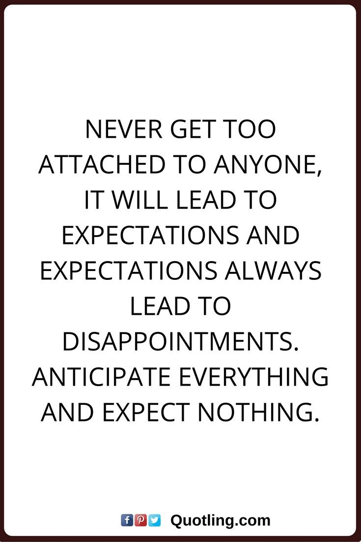 Never Get Too Attached To Anyone It Will Lead To Expectations And