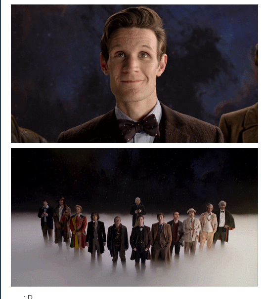 He found his mission again AND WHAT A MISSION AT THAT! // What I love about this genius plot is that it explains so many things, allows us all the angst of the War Doctor, Nine, Ten, and a lot of Eleven, but it just turned right around and positively BURST with hope and joy and purpose and... Seriously. Just look at his face. It's the DOCTOR. That's him. He just saved not only the universe, but his universe. And it's just waiting for him to come and get it. ~HB
