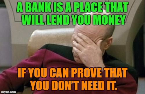 Bank A Bank Is A Place That Will Lend You Money If You Can Prove That You Don T Need It Image Tagged In Memes Captain Picard Money Humor Memes Funny