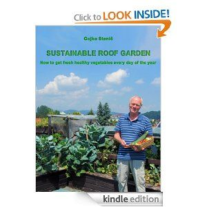 Amazon.com: Sustainable Roof Garden, How to get fresh healthy vegetables every day of the year? eBook: Gojko Stanič, Albert Pikuš, William Martin James Dunn, Katja Bergles: Kindle Store