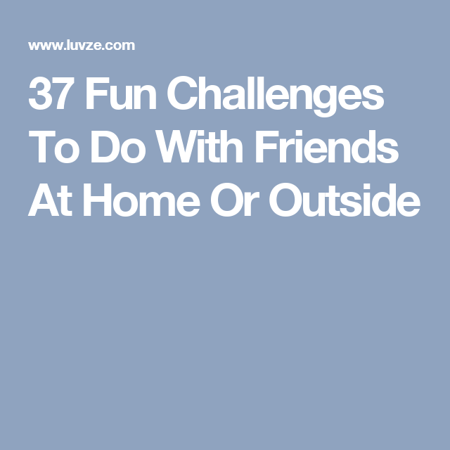 37 Fun Challenges To Do With Friends At Home Or Outside Things I