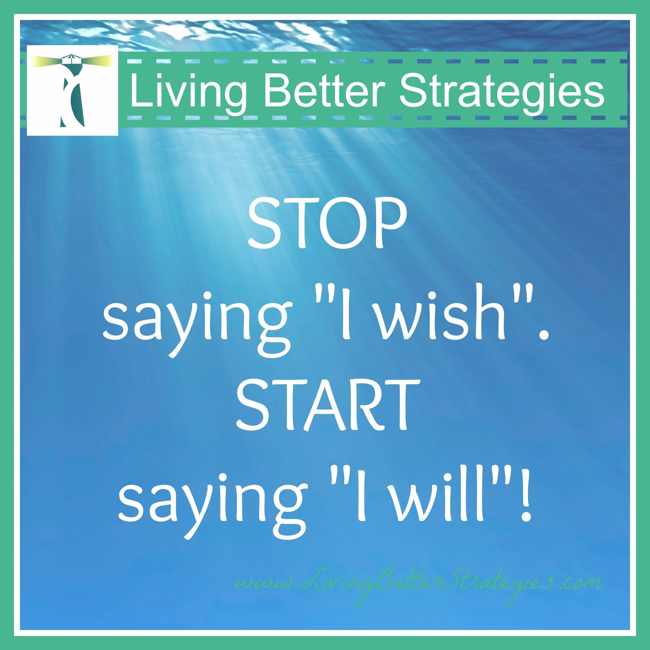 Stop saying I wish, start saying I will.
