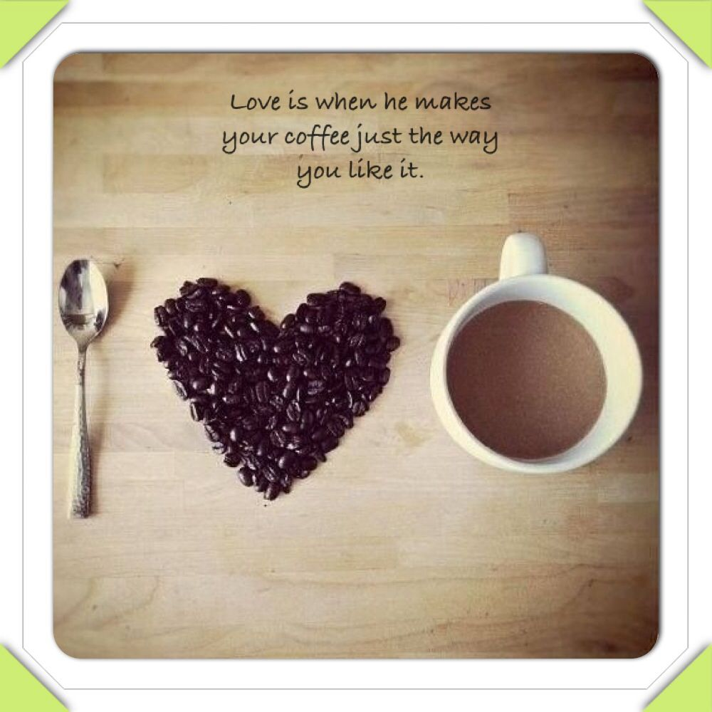 Love Is When He Knows How You Like Your Coffee Cute Things