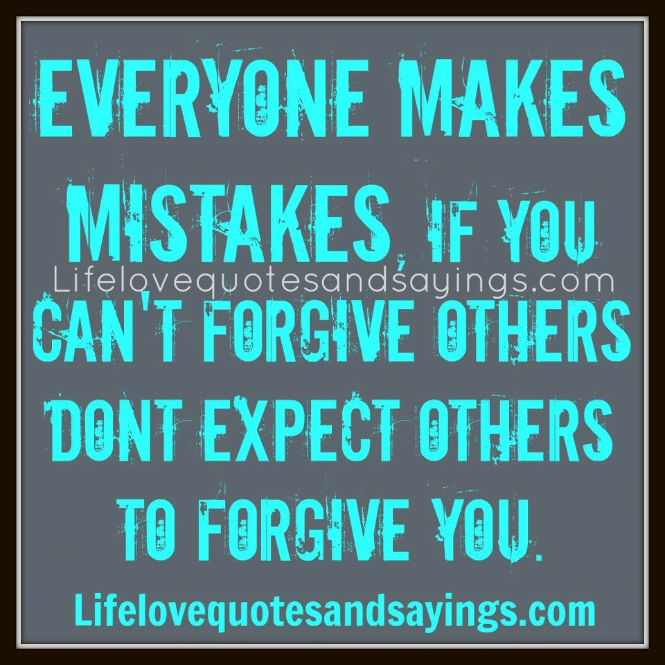 Everyone makes mistakes , if you can't forgive others, don't expect