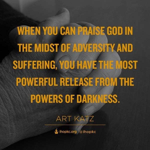 When You Can Praise God In The Midst Of Adversity And Suffering You Have The Most Powerful Release From The Powers Of Darkness Praise God Adversity Praise